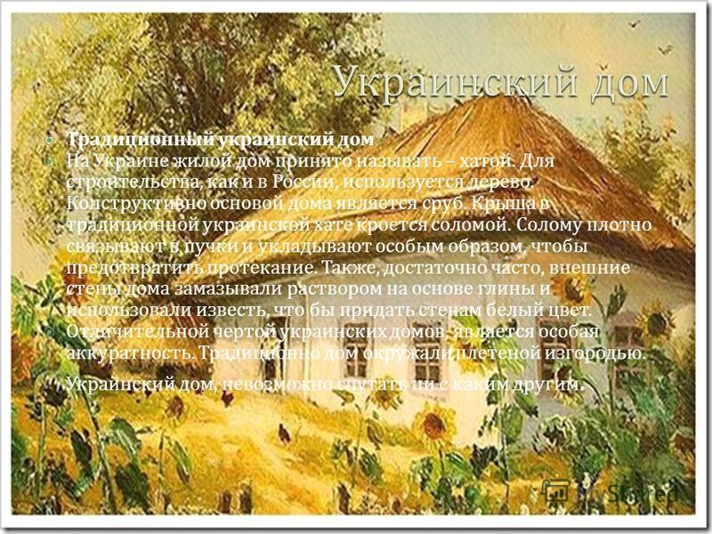 Традиционный украинский дом На Украине жилой дом принято называть – хатой. Для строительства, как и в России, используется дерево. Конструктивно основой дома является сруб. Крыша в традиционной украинской хате кроется соломой. Солому плотно связывают