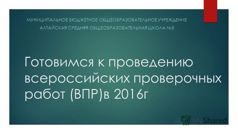 Готовимся к проведению всероссийских проверочных работ (ВПР)в 2016 г МУНИЦИПАЛЬНОЕ БЮДЖЕТНОЕ ОБЩЕОБРАЗОВАТЕЛЬНОЕ УЧРЕЖДЕНИЕ АЛТАЙСКАЯ СРЕДНЯЯ ОБЩЕОБРАЗОВАТЕЛЬНАЯ ШКОЛА 5