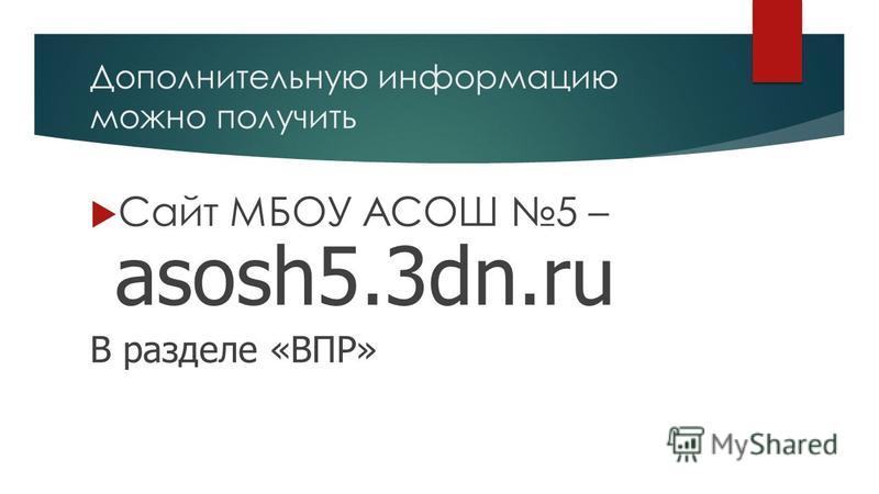 Дополнительную информацию можно получить Сайт МБОУ АСОШ 5 – asosh5.3dn.ru В разделе «ВПР»