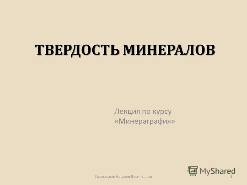 ТВЕРДОСТЬ МИНЕРАЛОВ ТВЕРДОСТЬ МИНЕРАЛОВ Лекция по курсу « Минераграфия » 1 Грановская Наталья Васильевна