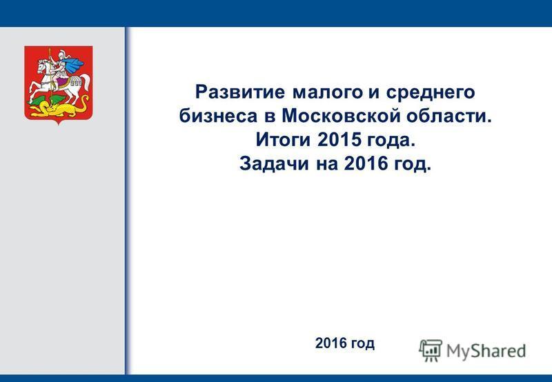 Развитие малого и среднего бизнеса в Московской области. Итоги 2015 года. Задачи на 2016 год. 2016 год