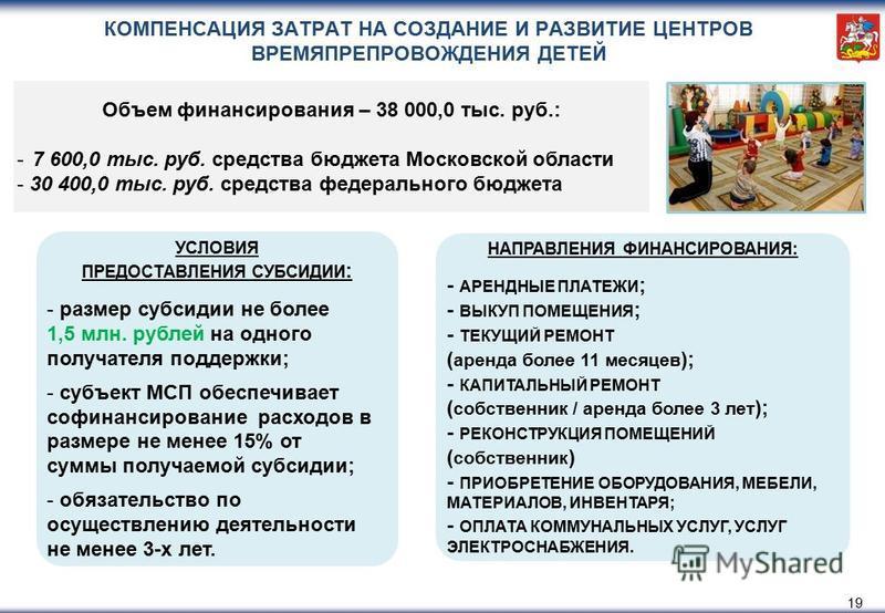 КОМПЕНСАЦИЯ ЗАТРАТ НА СОЗДАНИЕ И РАЗВИТИЕ ЦЕНТРОВ ВРЕМЯПРЕПРОВОЖДЕНИЯ ДЕТЕЙ 19 УСЛОВИЯ ПРЕДОСТАВЛЕНИЯ СУБСИДИИ : - размер субсидии не более 1,5 млн. рублей на одного получателя поддержки; - субъект МСП обеспечивает софинансирование расходов в размере