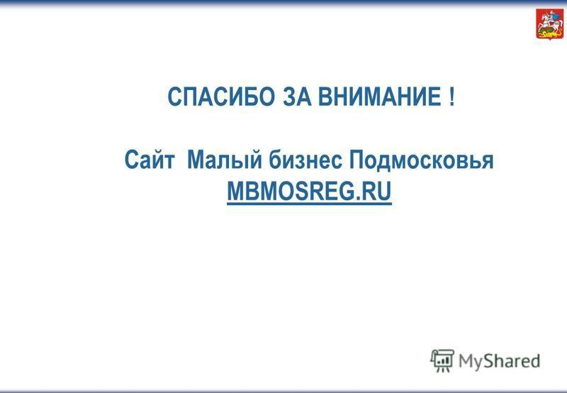 СПАСИБО ЗА ВНИМАНИЕ ! Сайт Малый бизнес Подмосковья MBMOSREG.RU