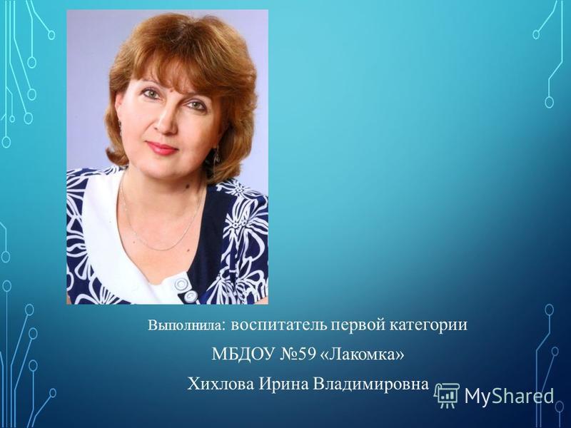 Выполнила : воспитатель первой категории МБДОУ 59 «Лакомка» Хихлова Ирина Владимировна