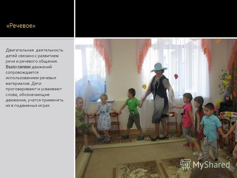 «Речевое» Двигательная деятельность детей связано с развитием речи и речевого общения. Выполнение движений сопровождается использованием речевых материалов. Дети проговаривают и усваивают слова, обозначающие движения, учатся применять их в подвижных