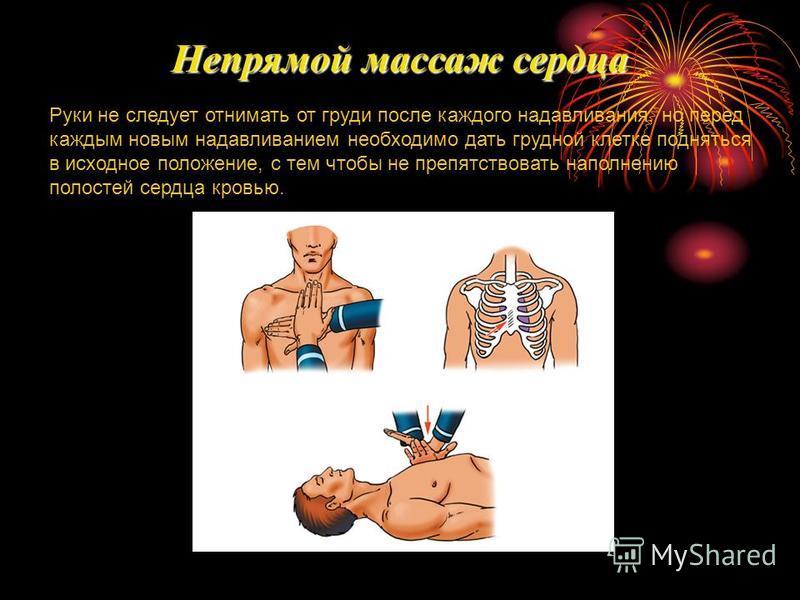 Руки не следует отнимать от груди после каждого надавливания, но перед каждым новым надавливанием необходимо дать грудной клетке подняться в исходное положение, с тем чтобы не препятствовать наполнению полостей сердца кровью. Непрямой массаж сердца