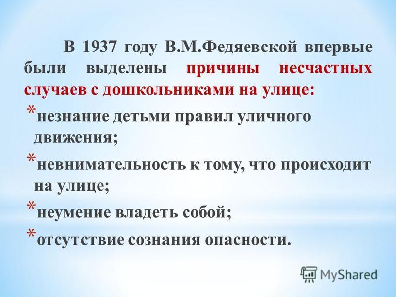 В 1937 году В.М.Федяевской впервые были выделены причины несчастных случаев с дошкольниками на улице: * незнание детьми правил уличного движения; * невнимательность к тому, что происходит на улице; * неумение владеть собой; * отсутствие сознания опас