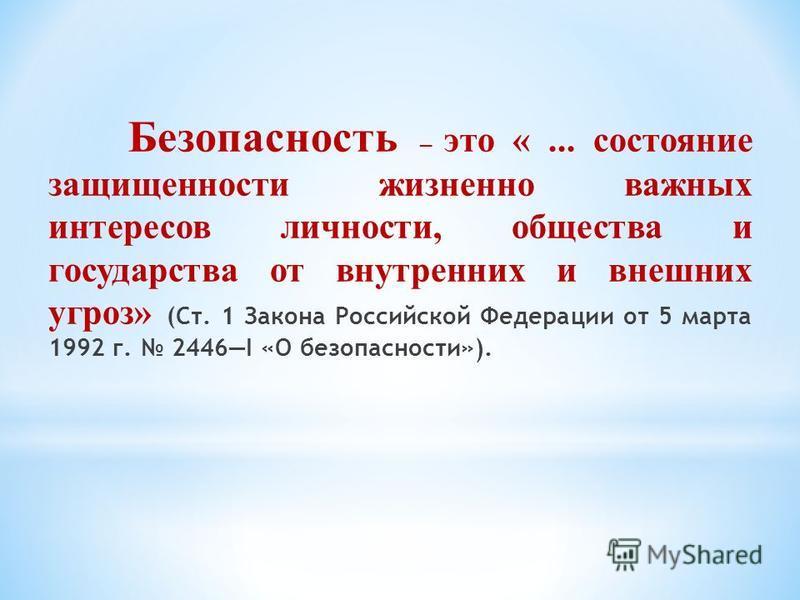 Безопасность – это «... состояние защищенности жизненно важных интересов личности, общества и государства от внутренних и внешних угроз» (Ст. 1 Закона Российской Федерации от 5 марта 1992 г. 2446I «О безопасности»).