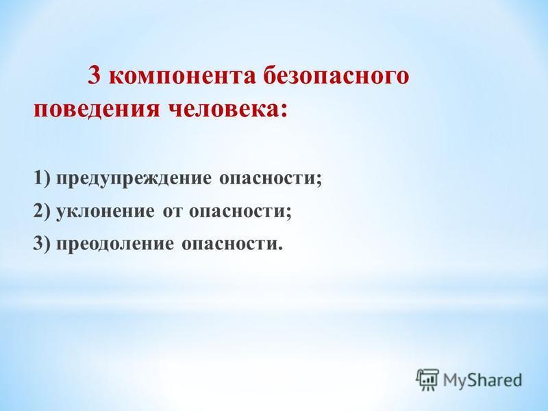3 компонента безопасного поведения человека: 1) предупреждение опасности; 2) уклонение от опасности; 3) преодоление опасности.