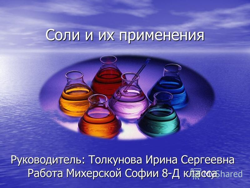 Соли и их применения Соли и их применения Руководитель: Толкунова Ирина Сергеевна Работа Михерской Софии 8-Д класса