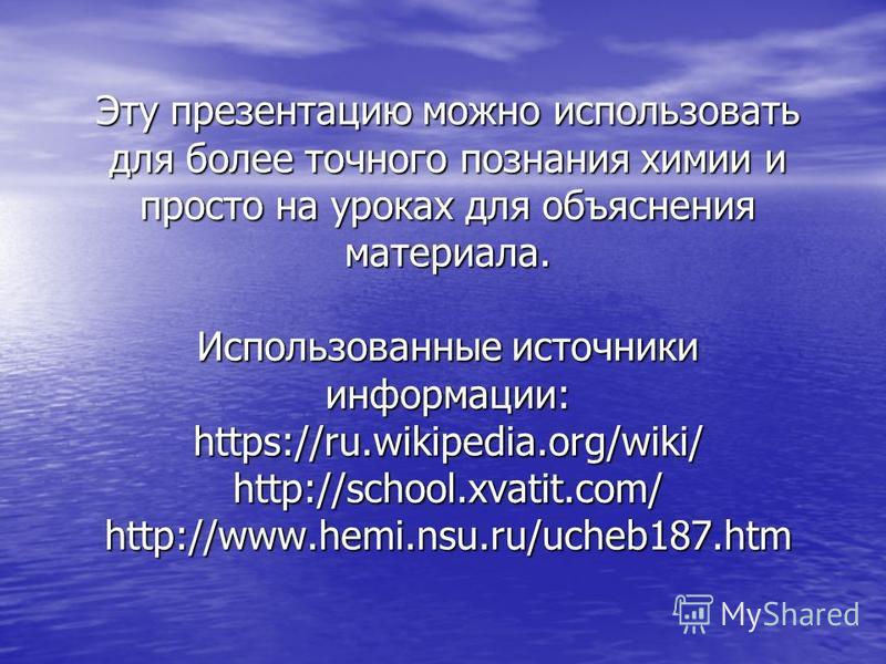 Эту презентацию можно использовать для более точного познания химии и просто на уроках для объяснения материала. Использованные источники информации: https://ru.wikipedia.org/wiki/ http://school.xvatit.com/ http://www.hemi.nsu.ru/ucheb187.htm