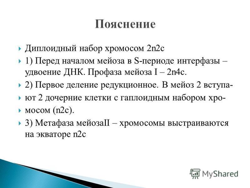 Диплоидный набор хромосом 2n2c 1) Перед началом мейоза в S-периоде интерфазы – удвоение ДНК. Профаза мейоза I – 2n4c. 2) Первое деление редукционное. В мейоз 2 вступают 2 дочерние клетки с гаплоидным набором хромосом (n2c). 3) Метафаза мейозаII – хро