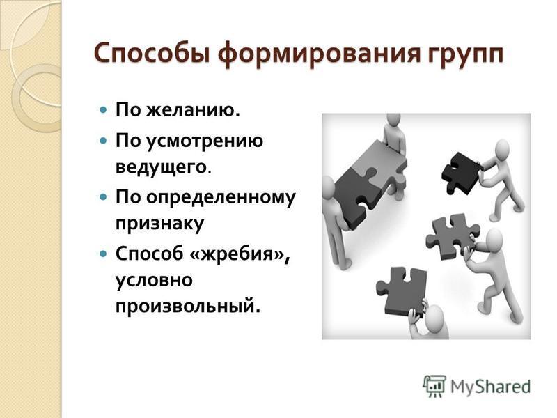 Способы формирования групп По желанию. По усмотрению ведущего. По определенному признаку Способ « жребия », условно произвольный.
