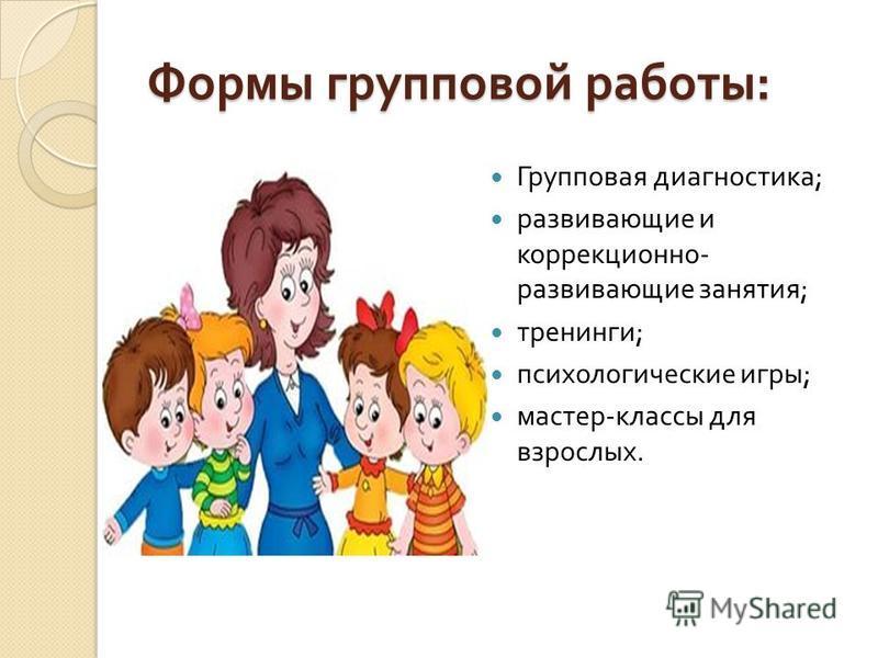 Формы групповой работы : Групповая диагностика ; развивающие и коррекционно - развивающие занятия ; тренинги ; психологические игры ; мастер - классы для взрослых.