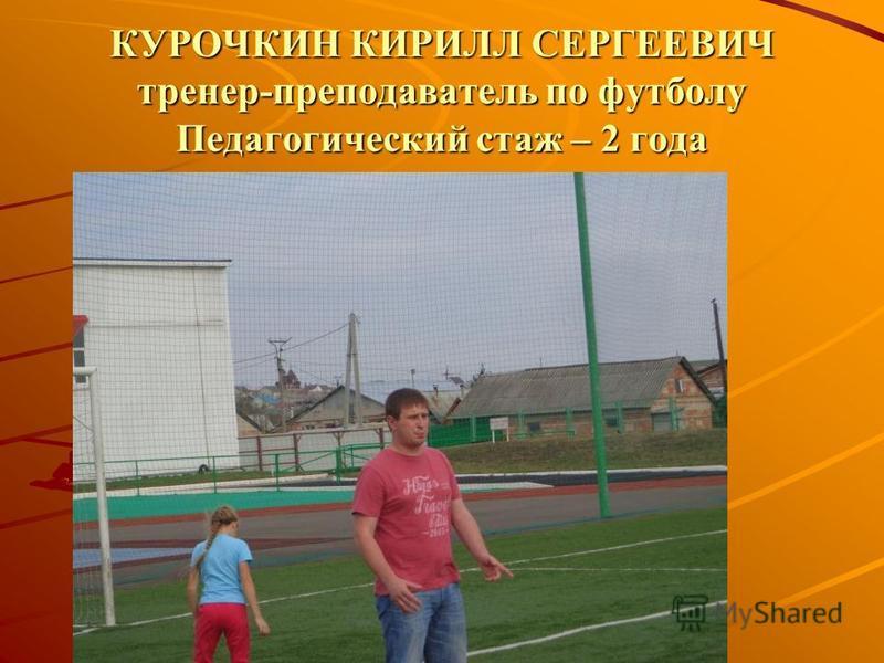 КУРОЧКИН КИРИЛЛ СЕРГЕЕВИЧ тренер-преподаватель по футболу Педагогический стаж – 2 года