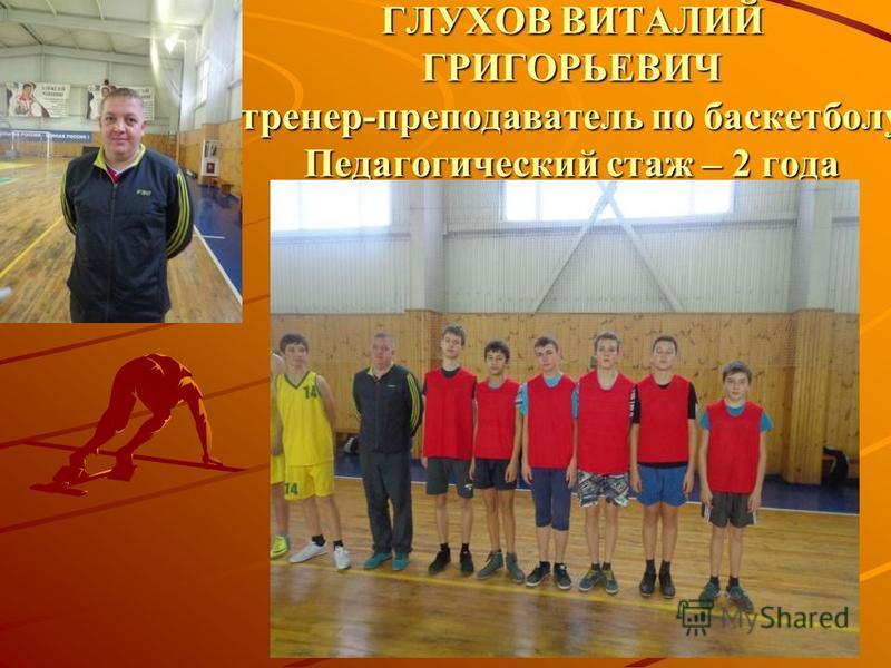 ГЛУХОВ ВИТАЛИЙ ГРИГОРЬЕВИЧ тренер-преподаватель по баскетболу Педагогический стаж – 2 года