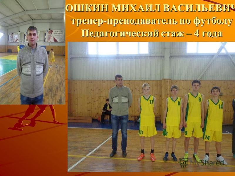 ОШКИН МИХАИЛ ВАСИЛЬЕВИЧ тренер-преподаватель по футболу Педагогический стаж – 4 года