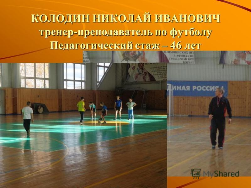 КОЛОДИН НИКОЛАЙ ИВАНОВИЧ тренер-преподаватель по футболу Педагогический стаж – 46 лет