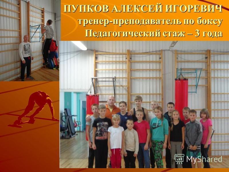 ПУПКОВ АЛЕКСЕЙ ИГОРЕВИЧ тренер-преподаватель по боксу Педагогический стаж – 3 года
