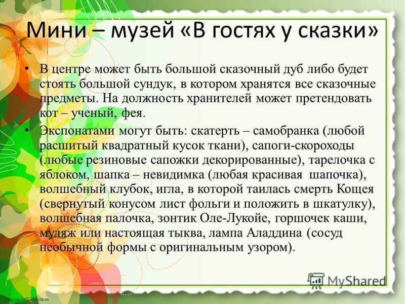 http://linda6035.ucoz.ru/ Мини – музей «В гостях у сказки» В центре может быть большой сказочный дуб либо будет стоять большой сундук, в котором хранятся все сказочные предметы. На должность хранителей может претендовать кот – ученый, фея. Экспонатам