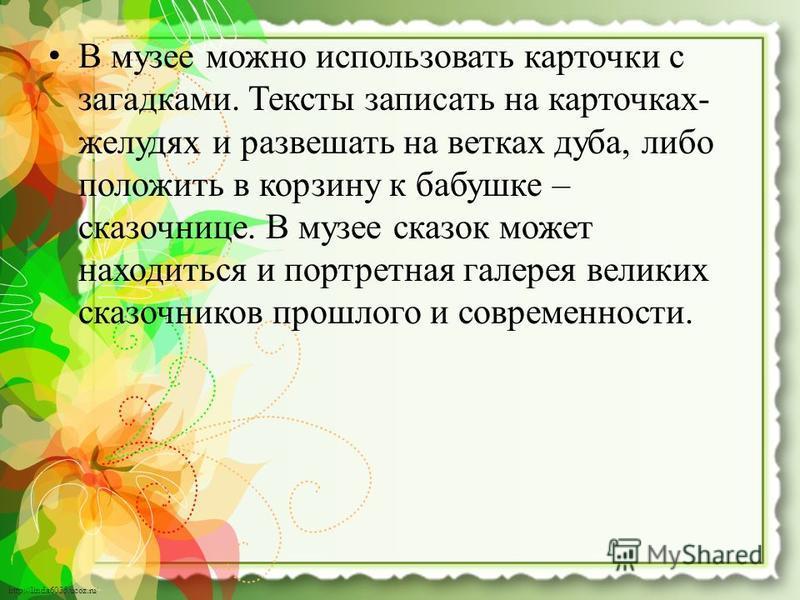 http://linda6035.ucoz.ru/ В музее можно использовать карточки с загадками. Тексты записать на карточках- желудях и развешать на ветках дуба, либо положить в корзину к бабушке – сказочнице. В музее сказок может находиться и портретная галерея великих