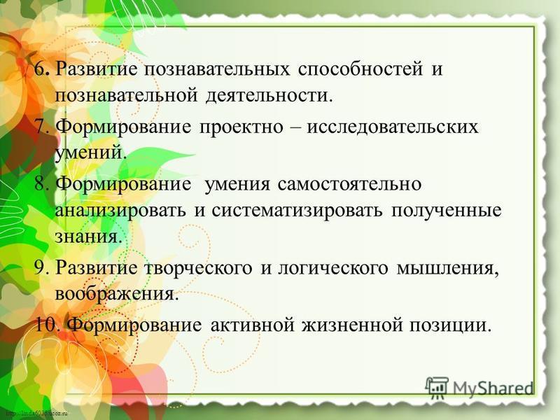 http://linda6035.ucoz.ru/ 6. Развитие познавательных способностей и познавательной деятельности. 7. Формирование проектно – исследовательских умений. 8. Формирование умения самостоятельно анализировать и систематизировать полученные знания. 9. Развит