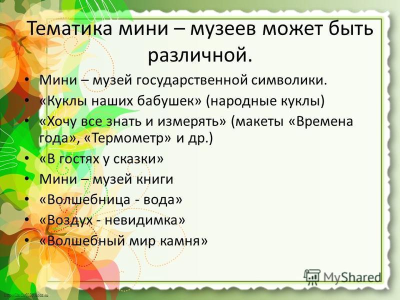 http://linda6035.ucoz.ru/ Тематика мини – музеев может быть различной. Мини – музей государственной символики. «Куклы наших бабушек» (народные куклы) «Хочу все знать и измерять» (макеты «Времена года», «Термометр» и др.) «В гостях у сказки» Мини – му