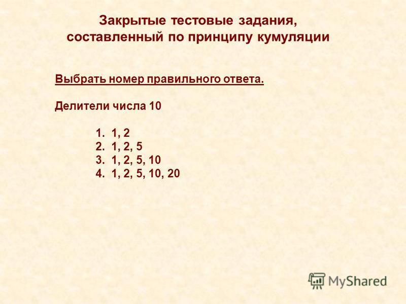 Закрытые тестовые задания, составленный по принципу кумуляции Выбрать номер правильного ответа. Делители числа 10 1. 1, 2 2. 1, 2, 5 3. 1, 2, 5, 10 4. 1, 2, 5, 10, 20