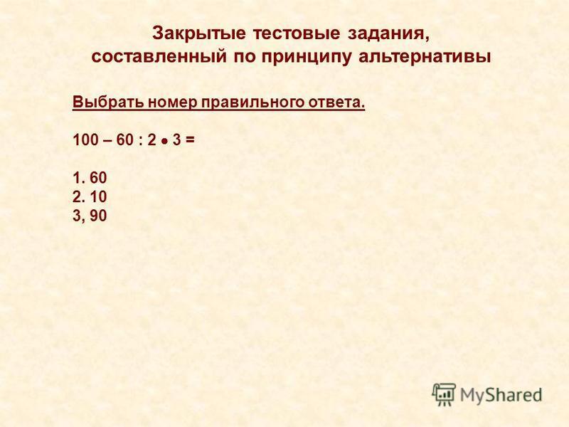 Закрытые тестовые задания, составленный по принципу альтернативы Выбрать номер правильного ответа. 100 – 60 : 2 3 = 1. 60 2. 10 3, 90