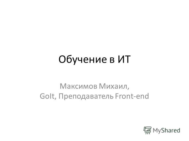 Обучение в ИТ Максимов Михаил, GoIt, Преподаватель Front-end