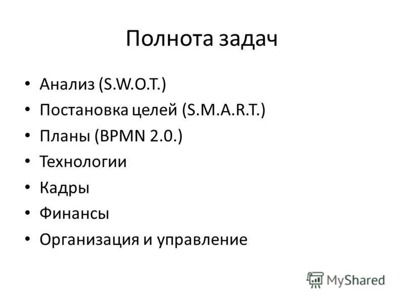 Полнота задач Анализ (S.W.O.T.) Постановка целей (S.M.A.R.T.) Планы (BPMN 2.0.) Технологии Кадры Финансы Организация и управление