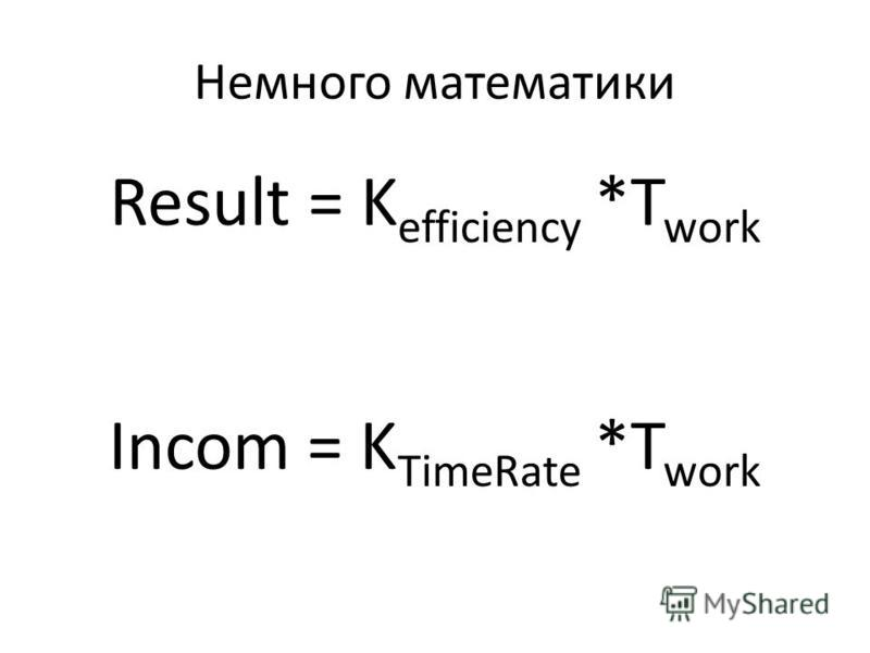 Немного математики Result = K efficiency *T work Incom = K TimeRate *T work