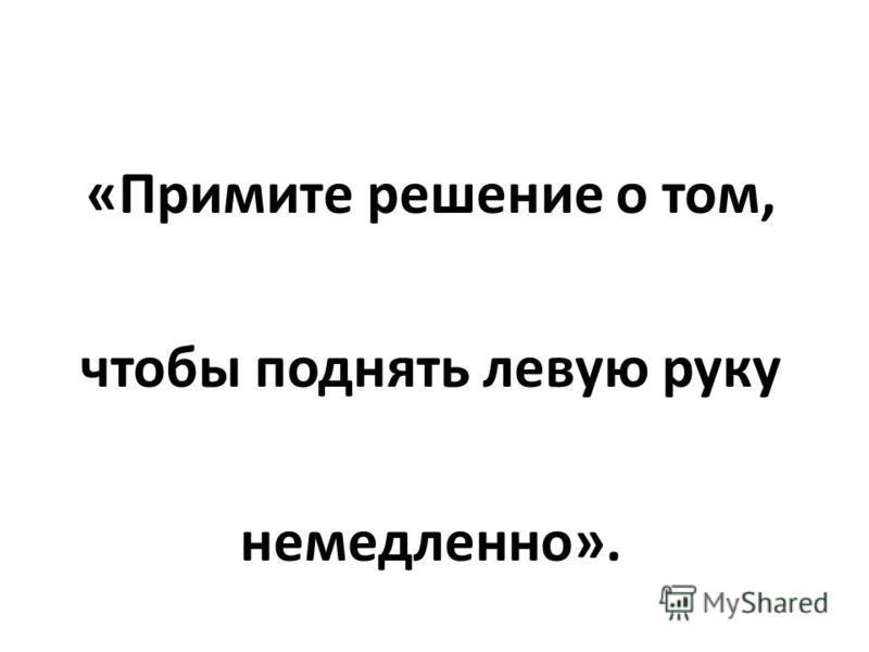 «Примите решение о том, чтобы поднять левую руку немедленно».