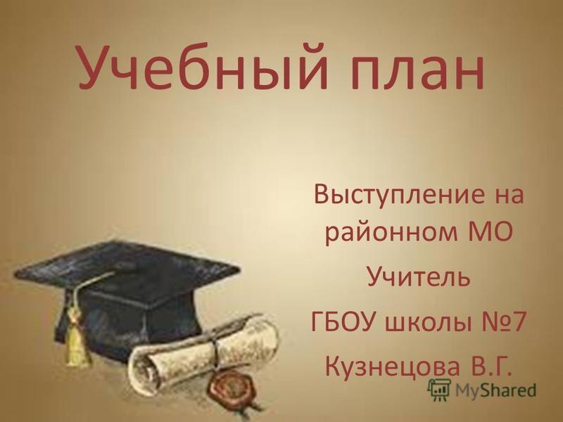 Учебный план Выступление на районном МО Учитель ГБОУ школы 7 Кузнецова В.Г.