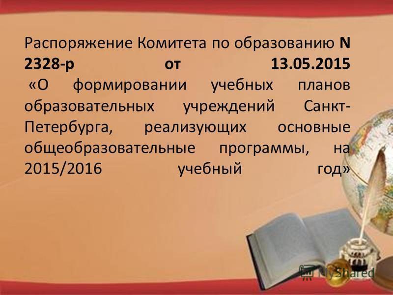 Распоряжение Комитета по образованию N 2328-р от 13.05.2015 «О формировании учебных планов образовательных учреждений Санкт- Петербурга, реализующих основные общеобразовательные программы, на 2015/2016 учебный год»