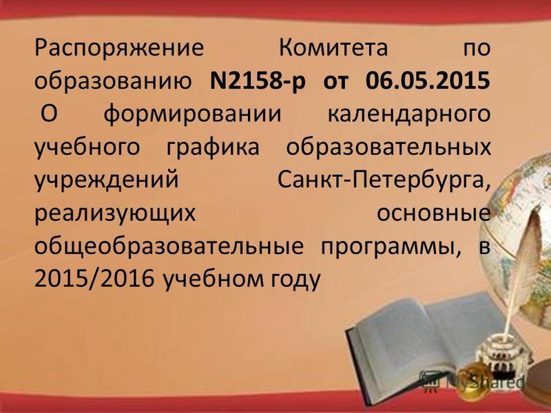 Распоряжение Комитета по образованию N2158-р от 06.05.2015 О формировании календарного учебного графика образовательных учреждений Санкт-Петербурга, реализующих основные общеобразовательные программы, в 2015/2016 учебном году