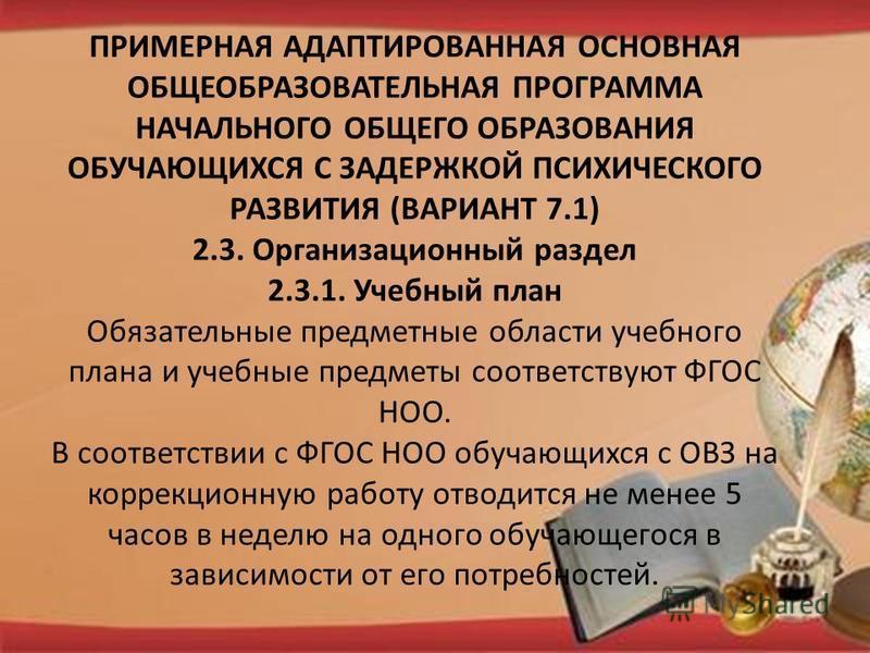 ПРИМЕРНАЯ АДАПТИРОВАННАЯ ОСНОВНАЯ ОБЩЕОБРАЗОВАТЕЛЬНАЯ ПРОГРАММА НАЧАЛЬНОГО ОБЩЕГО ОБРАЗОВАНИЯ ОБУЧАЮЩИХСЯ С ЗАДЕРЖКОЙ ПСИХИЧЕСКОГО РАЗВИТИЯ (ВАРИАНТ 7.1) 2.3. Организационный раздел 2.3.1. Учебный план Обязательные предметные области учебного плана и