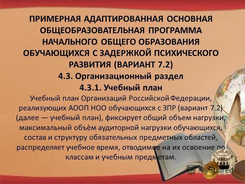 ПРИМЕРНАЯ АДАПТИРОВАННАЯ ОСНОВНАЯ ОБЩЕОБРАЗОВАТЕЛЬНАЯ ПРОГРАММА НАЧАЛЬНОГО ОБЩЕГО ОБРАЗОВАНИЯ ОБУЧАЮЩИХСЯ С ЗАДЕРЖКОЙ ПСИХИЧЕСКОГО РАЗВИТИЯ (ВАРИАНТ 7.2) 4.3. Организационный раздел 4.3.1. Учебный план Учебный план Организаций Российской Федерации, р