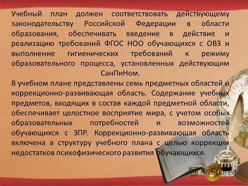 Учебный план должен соответствовать действующему законодательству Российской Федерации в области образования, обеспечивать введение в действие и реализацию требований ФГОС НОО обучающихся с ОВЗ и выполнение гигиенических требований к режиму образоват