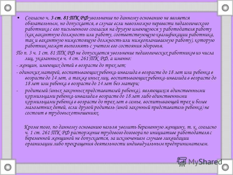 Согласно ч. 3 ст. 81 ТК РФ увольнение по данному основанию не является обязательным, но допускается, в случае если невозможно перевести педагогического работника с его письменного согласия на другую имеющуюся у работодателя работу (как вакантную долж