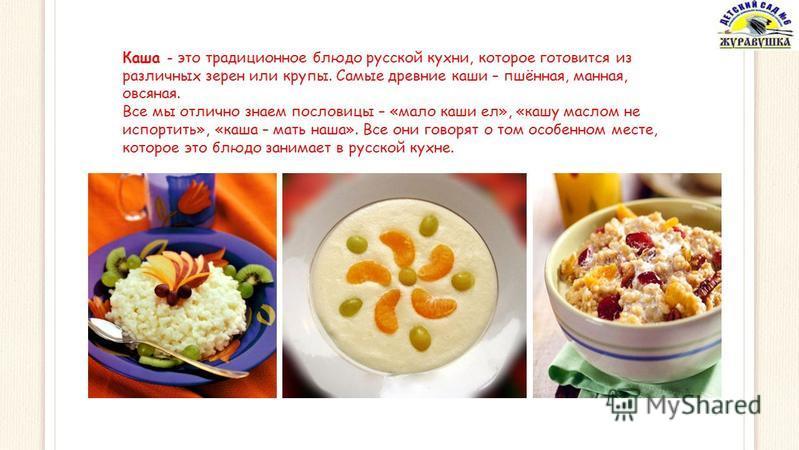 Каша - это традиционное блюдо русской кухни, которое готовится из различных зерен или крупы. Самые древние каши – пшённая, манная, овсяная. Все мы отлично знаем пословицы – «мало каши ел», «кашу маслом не испортить», «каша – мать наша». Все они говор