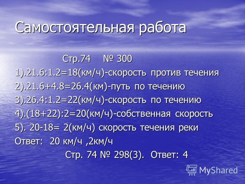 Самостоятельная работа Стр.74 300 Стр.74 300 1).21.6:1.2=18(км/ч)-скорость против течения 2).21.6+4.8=26.4(км)-путь по течению 3).26.4:1.2=22(км/ч)-скорость по течению 4).(18+22):2=20(км/ч)-сабственная скорость 5). 20-18= 2(км/ч) скорость течения рек