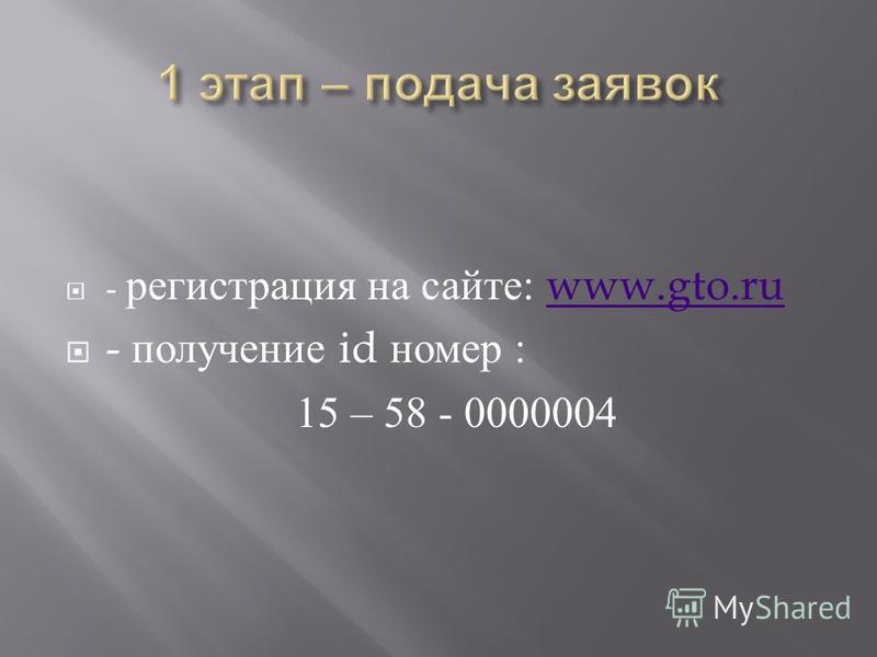 - регистрация на сайте : www.gto.ruwww.gto.ru - получение id номер : 15 – 58 - 0000004