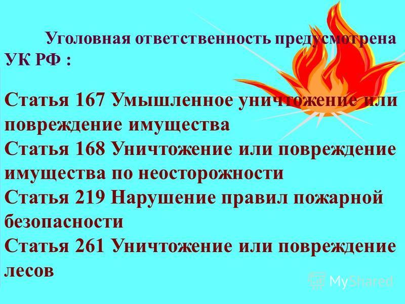 Уголовная ответственность предусмотрена УК РФ : Статья 167 Умышленное уничтожение или повреждение имущества Статья 168 Уничтожение или повреждение имущества по неосторожности Статья 219 Нарушение правил пожарной безопасности Статья 261 Уничтожение ил