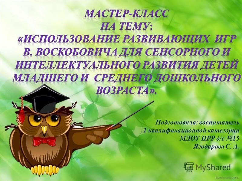 Ekaterina050466 Подготовила: воспитатель 1 квалификационной категории МДОУ ЦРР д/с 15 Ягодарова С. А.