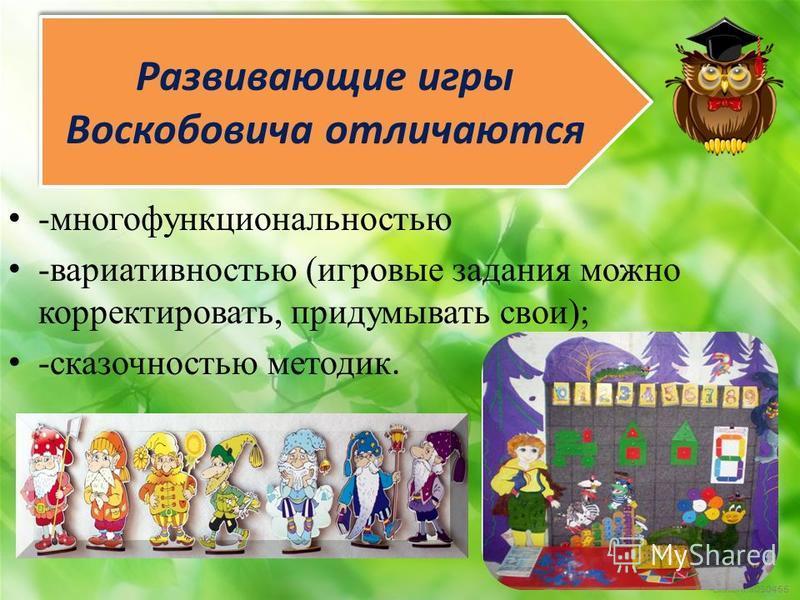 Развивающие игры Воскобовича отличаются -многофункциональностью -вариативностью (игровые задания можно корректировать, придумывать свои); -сказочностью методик.