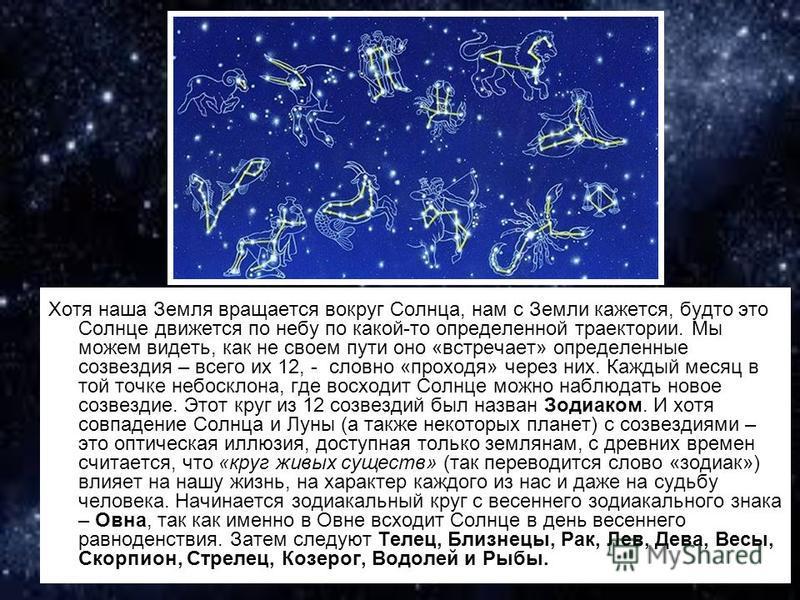 Хотя наша Земля вращается вокруг Солнца, нам с Земли кажется, будто это Солнце движется по небу по какой-то определенной траектории. Мы можем видеть, как не своем пути оно «встречает» определенные созвездия – всего их 12, - словно «проходя» через них