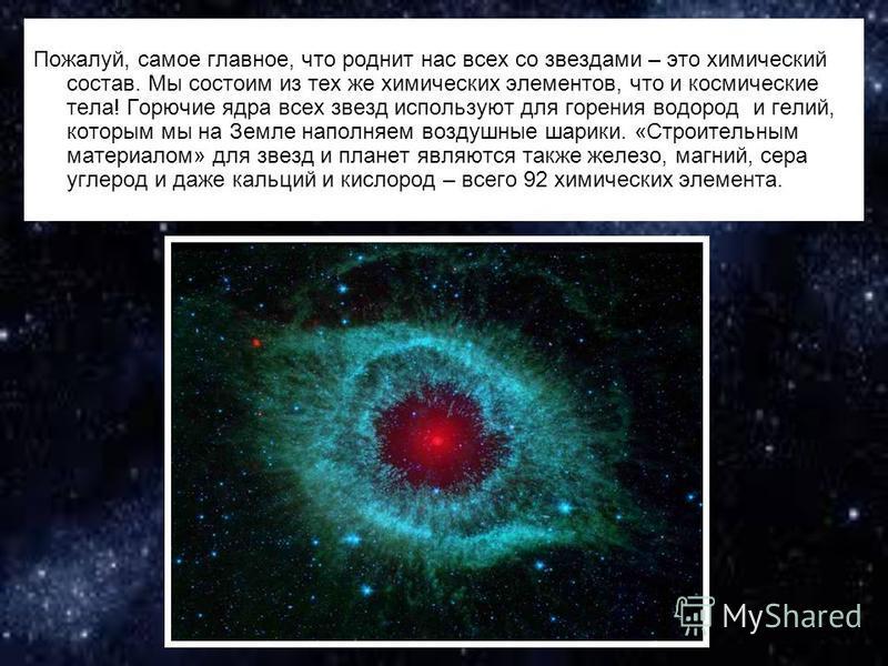 Пожалуй, самое главное, что роднит нас всех со звездами – это химический состав. Мы состоим из тех же химических элементов, что и космические тела! Горючие ядра всех звезд используют для горения водород и гелий, которым мы на Земле наполняем воздушны