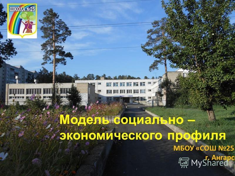 МБОУ «СОШ 25» г. Ангарск Модель социально – экономического профиля