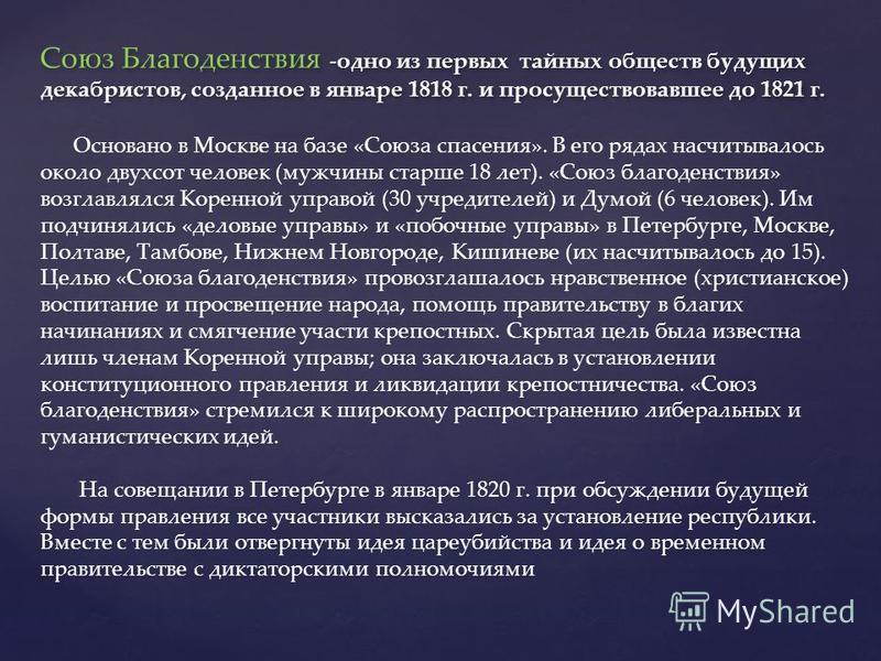 Союз Благоденствия -одно из первых тайных обществ будущих декабристов, созданное в январе 1818 г. и просуществовавшее до 1821 г. Основано в Москве на базе «Союза спасения». В его рядах насчитывалось около двухсот человек (мужчины старше 18 лет). «Сою